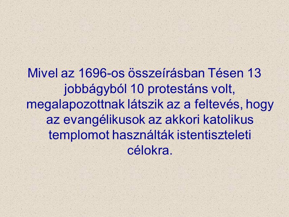 Mivel az 1696-os összeírásban Tésen 13 jobbágyból 10 protestáns volt, megalapozottnak látszik az a feltevés, hogy az evangélikusok az akkori katolikus