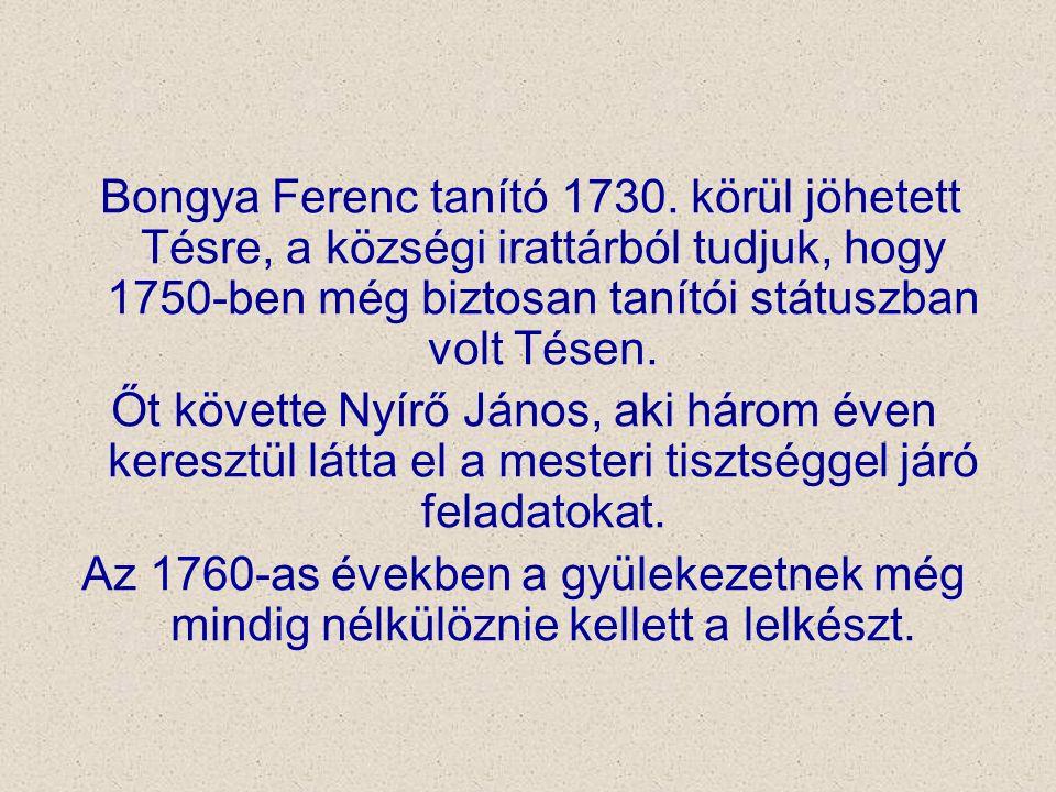 Bongya Ferenc tanító 1730. körül jöhetett Tésre, a községi irattárból tudjuk, hogy 1750-ben még biztosan tanítói státuszban volt Tésen. Őt követte Nyí