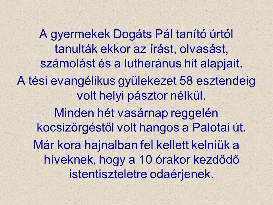 A gyermekek Dogáts Pál tanító úrtól tanulták ekkor az írást, olvasást, számolást és a lutheránus hit alapjait. A tési evangélikus gyülekezet 58 eszten