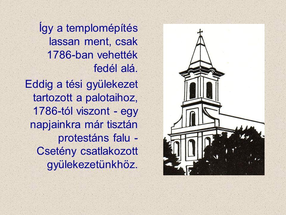 Így a templomépítés lassan ment, csak 1786-ban vehették fedél alá. Eddig a tési gyülekezet tartozott a palotaihoz, 1786-tól viszont - egy napjainkra m