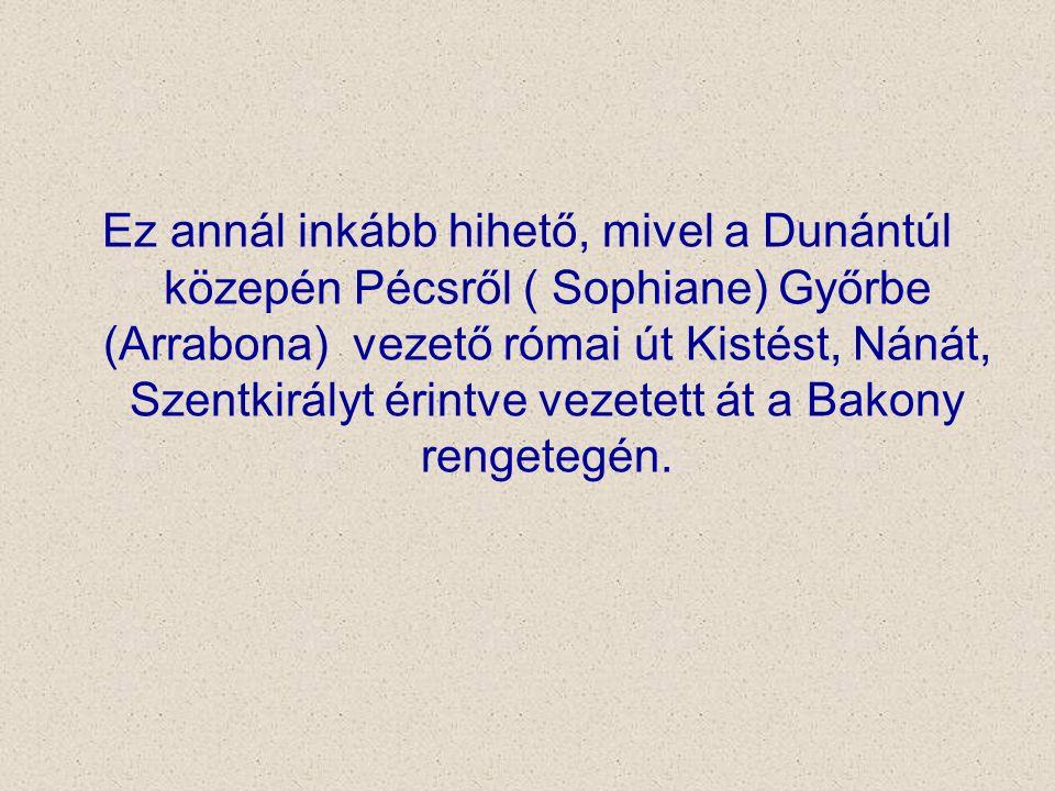 Ez annál inkább hihető, mivel a Dunántúl közepén Pécsről ( Sophiane) Győrbe (Arrabona) vezető római út Kistést, Nánát, Szentkirályt érintve vezetett á
