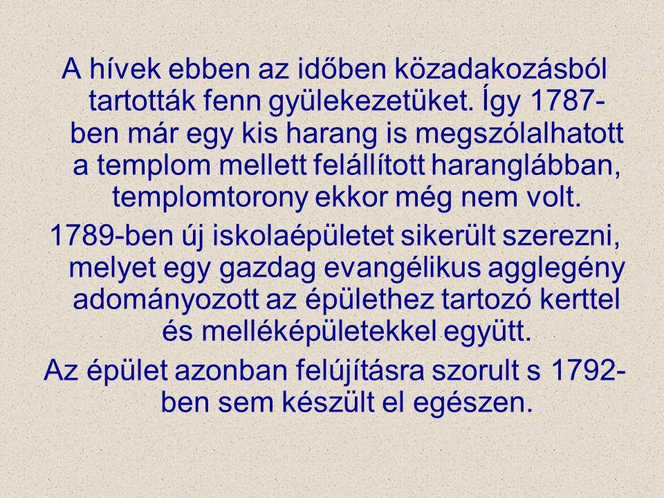 A hívek ebben az időben közadakozásból tartották fenn gyülekezetüket. Így 1787- ben már egy kis harang is megszólalhatott a templom mellett felállítot