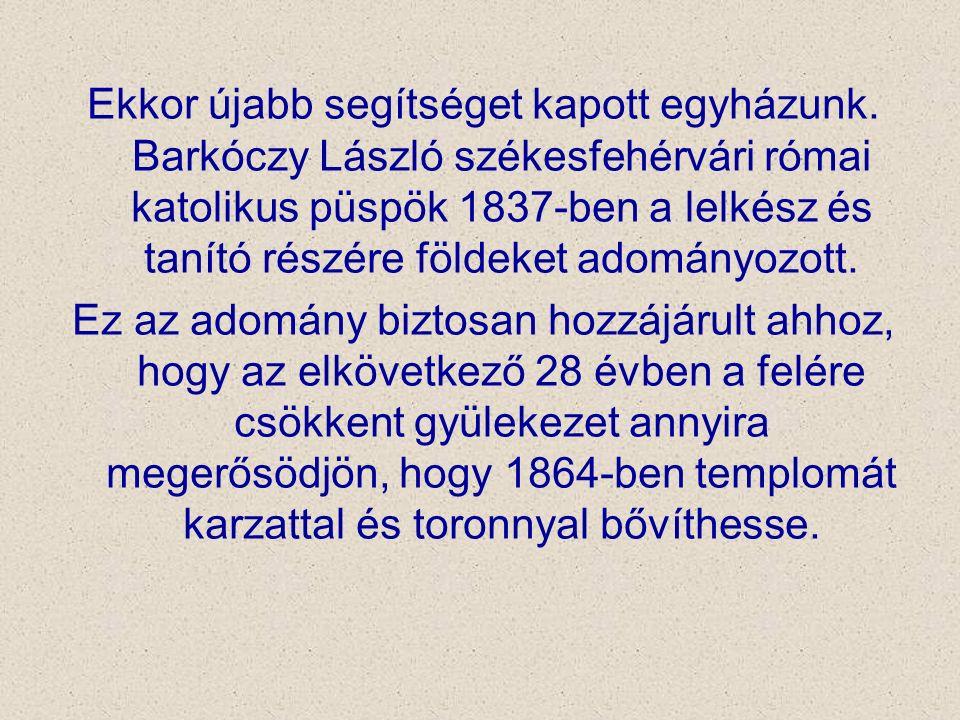 Ekkor újabb segítséget kapott egyházunk. Barkóczy László székesfehérvári római katolikus püspök 1837-ben a lelkész és tanító részére földeket adományo