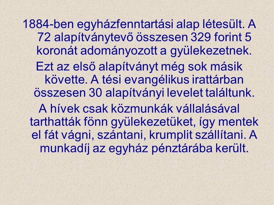 1884-ben egyházfenntartási alap létesült. A 72 alapítványtevő összesen 329 forint 5 koronát adományozott a gyülekezetnek. Ezt az első alapítványt még