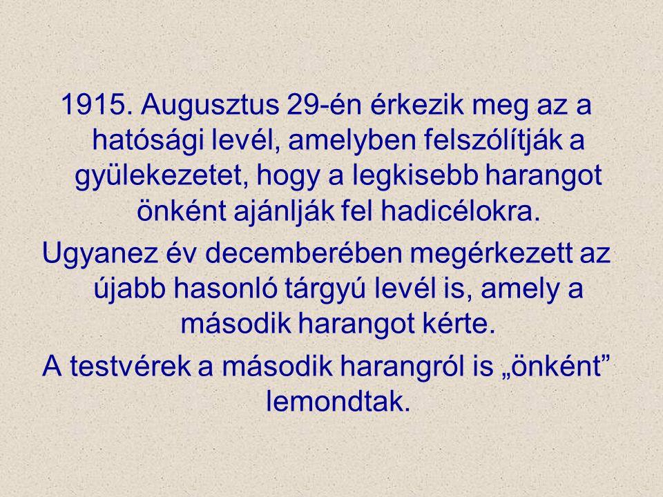 1915. Augusztus 29-én érkezik meg az a hatósági levél, amelyben felszólítják a gyülekezetet, hogy a legkisebb harangot önként ajánlják fel hadicélokra