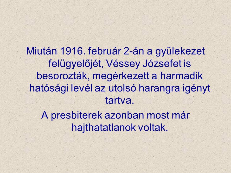 Miután 1916. február 2-án a gyülekezet felügyelőjét, Véssey Józsefet is besorozták, megérkezett a harmadik hatósági levél az utolsó harangra igényt ta