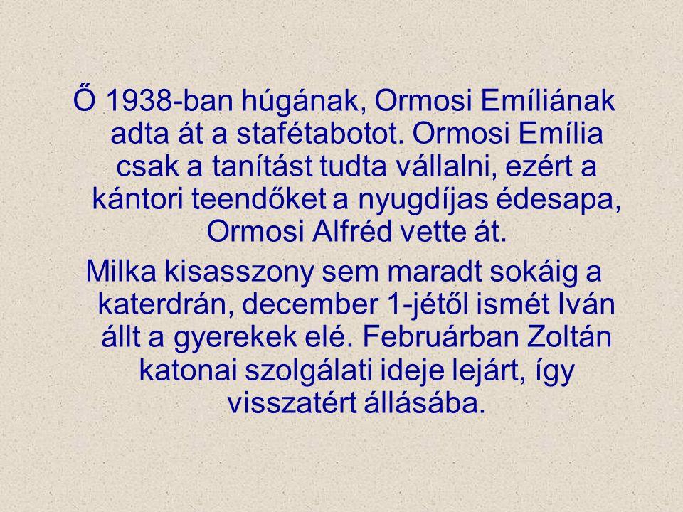 Ő 1938-ban húgának, Ormosi Emíliának adta át a stafétabotot. Ormosi Emília csak a tanítást tudta vállalni, ezért a kántori teendőket a nyugdíjas édesa
