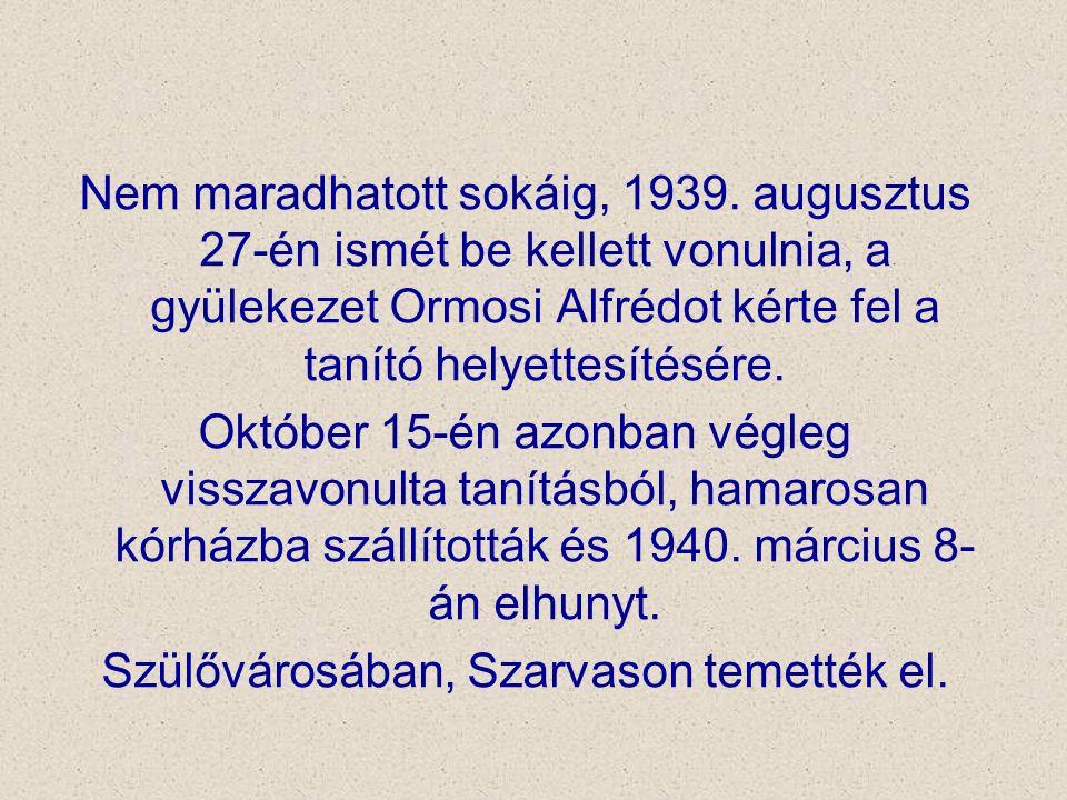 Nem maradhatott sokáig, 1939. augusztus 27-én ismét be kellett vonulnia, a gyülekezet Ormosi Alfrédot kérte fel a tanító helyettesítésére. Október 15-