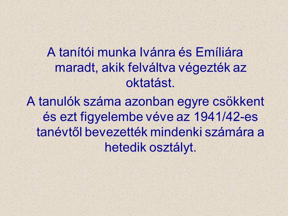 A tanítói munka Ivánra és Emíliára maradt, akik felváltva végezték az oktatást. A tanulók száma azonban egyre csökkent és ezt figyelembe véve az 1941/