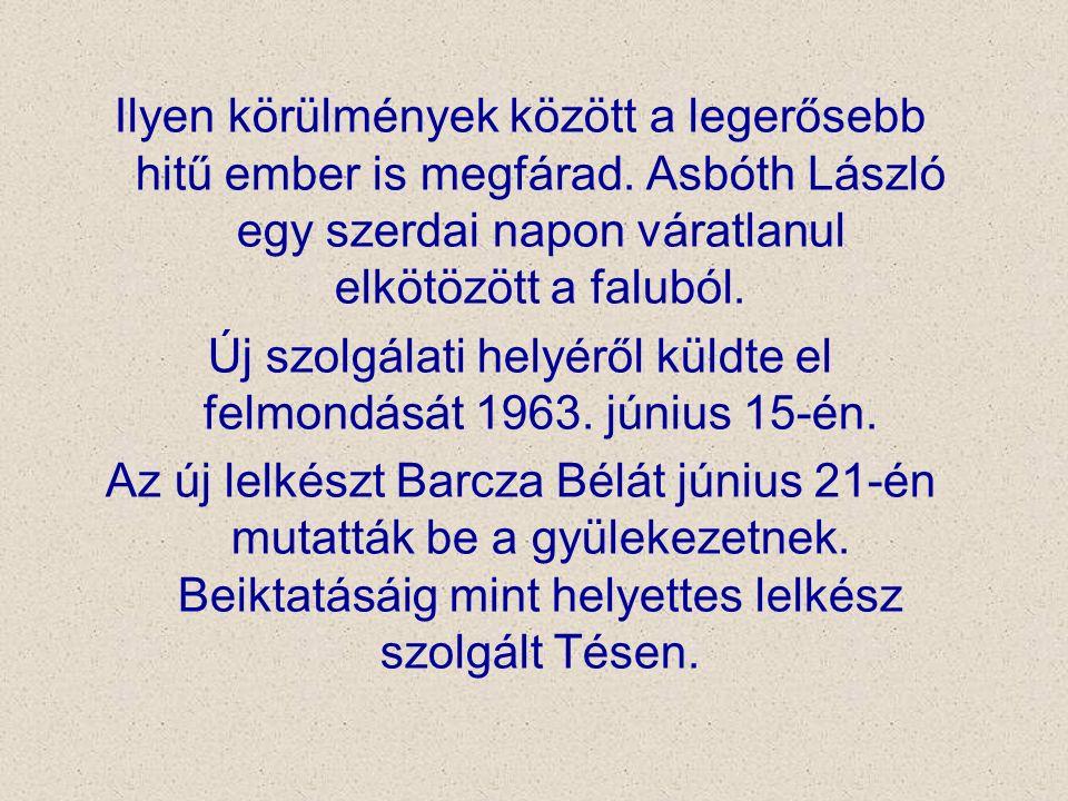 Ilyen körülmények között a legerősebb hitű ember is megfárad. Asbóth László egy szerdai napon váratlanul elkötözött a faluból. Új szolgálati helyéről