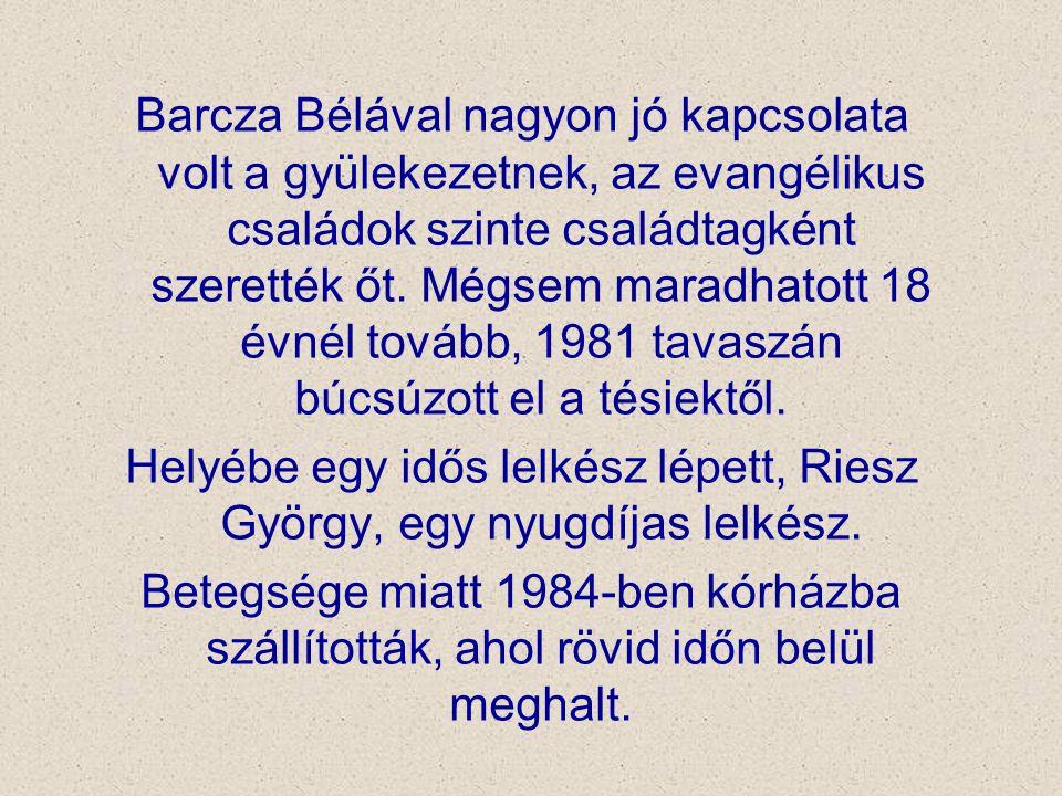 Barcza Bélával nagyon jó kapcsolata volt a gyülekezetnek, az evangélikus családok szinte családtagként szerették őt. Mégsem maradhatott 18 évnél továb