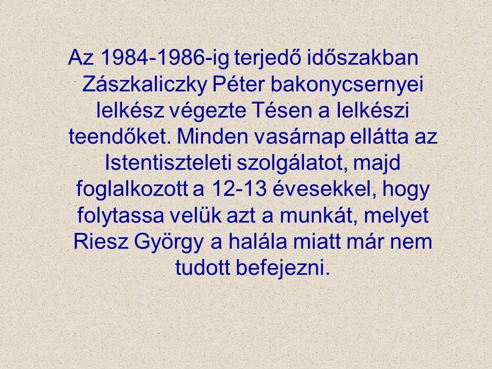 Az 1984-1986-ig terjedő időszakban Zászkaliczky Péter bakonycsernyei lelkész végezte Tésen a lelkészi teendőket. Minden vasárnap ellátta az Istentiszt