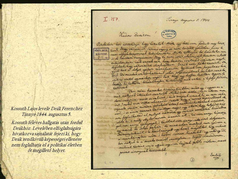 Kossuth Lajos levele Deák Ferenchez Tinnye 1844. augusztus 5. Kossuth féléves hallgatás után fordul Deákhoz. Levelében elfoglaltságára hivatkozva sajn