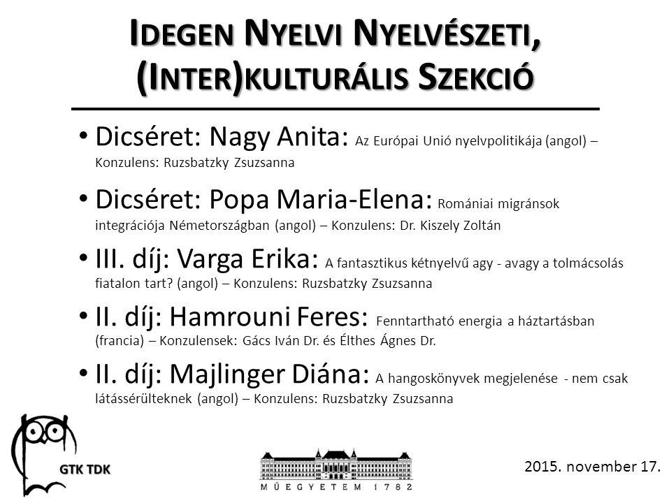I DEGEN N YELVI N YELVÉSZETI, (I NTER ) KULTURÁLIS S ZEKCIÓ Dicséret: Nagy Anita: Az Európai Unió nyelvpolitikája (angol) – Konzulens: Ruzsbatzky Zsuzsanna Dicséret: Popa Maria-Elena: Romániai migránsok integrációja Németországban (angol) – Konzulens: Dr.