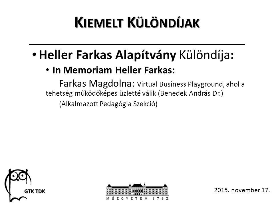 K IEMELT K ÜLÖNDÍJAK Heller Farkas Alapítvány Különdíja: In Memoriam Heller Farkas: Farkas Magdolna: Virtual Business Playground, ahol a tehetség működőképes üzletté válik (Benedek András Dr.) (Alkalmazott Pedagógia Szekció) 2015.