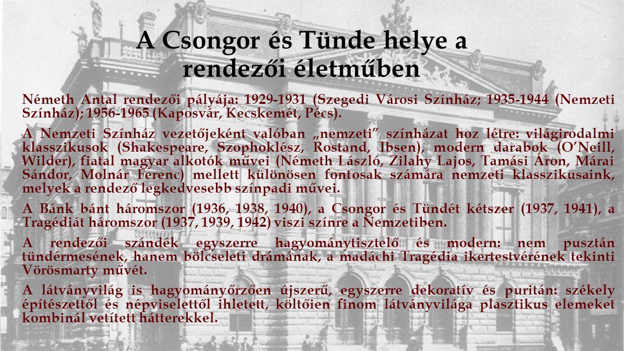 A Csongor és Tünde helye a rendezői életműben Németh Antal rendezői pályája: 1929-1931 (Szegedi Városi Színház; 1935-1944 (Nemzeti Színház); 1956-1965 (Kaposvár, Kecskemét, Pécs).