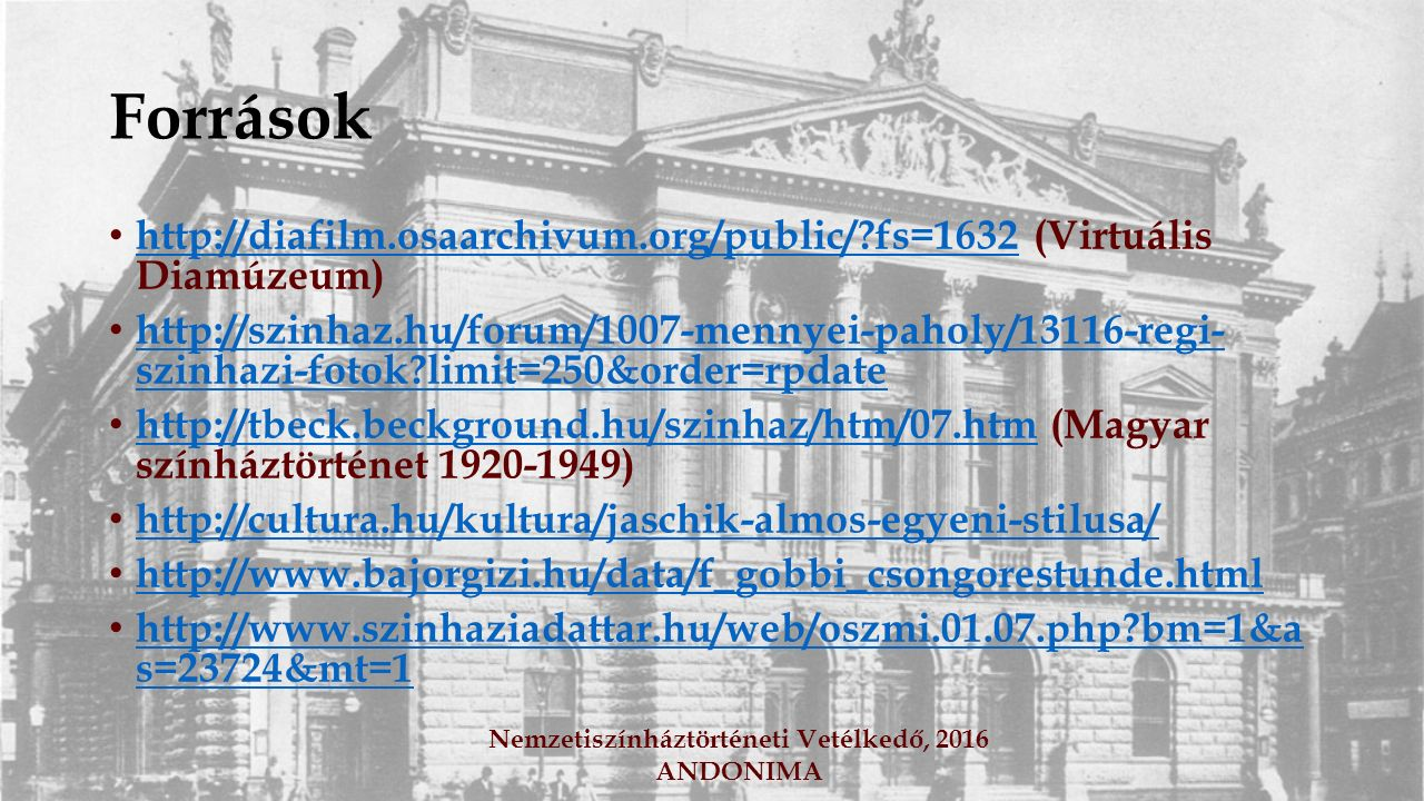 Források http://diafilm.osaarchivum.org/public/ fs=1632 (Virtuális Diamúzeum) http://diafilm.osaarchivum.org/public/ fs=1632 http://szinhaz.hu/forum/1007-mennyei-paholy/13116-regi- szinhazi-fotok limit=250&order=rpdate http://szinhaz.hu/forum/1007-mennyei-paholy/13116-regi- szinhazi-fotok limit=250&order=rpdate http://tbeck.beckground.hu/szinhaz/htm/07.htm (Magyar színháztörténet 1920-1949) http://tbeck.beckground.hu/szinhaz/htm/07.htm http://cultura.hu/kultura/jaschik-almos-egyeni-stilusa/ http://www.bajorgizi.hu/data/f_gobbi_csongorestunde.html http://www.szinhaziadattar.hu/web/oszmi.01.07.php bm=1&a s=23724&mt=1 http://www.szinhaziadattar.hu/web/oszmi.01.07.php bm=1&a s=23724&mt=1 Nemzetiszínháztörténeti Vetélkedő, 2016 ANDONIMA