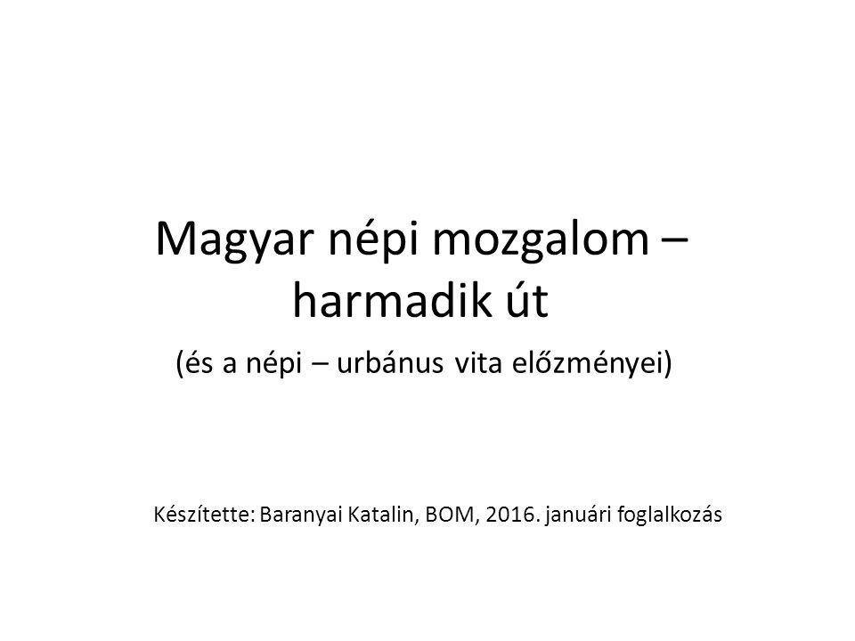 Magyar népi mozgalom – harmadik út (és a népi – urbánus vita előzményei) Készítette: Baranyai Katalin, BOM, 2016.