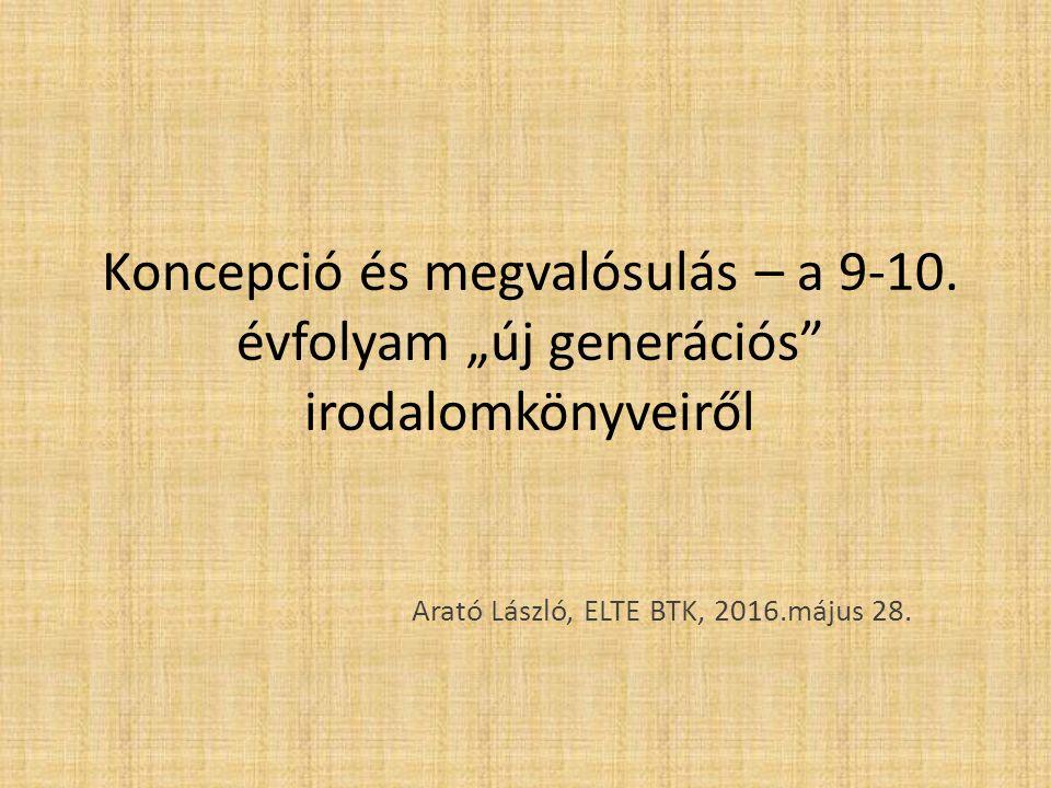 """Koncepció és megvalósulás – a 9-10. évfolyam """"új generációs"""" irodalomkönyveiről Arató László, ELTE BTK, 2016.május 28."""