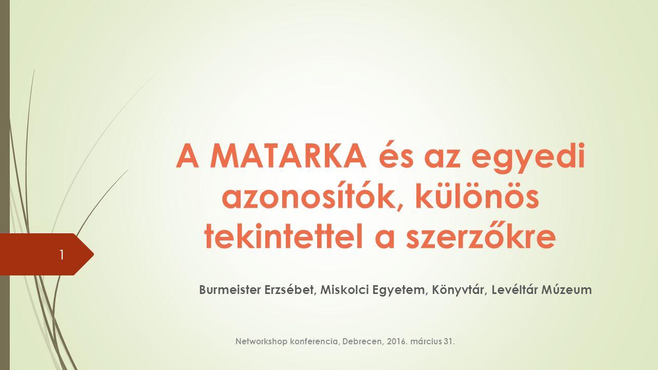 A MATARKA és az egyedi azonosítók, különös tekintettel a szerzőkre Burmeister Erzsébet, Miskolci Egyetem, Könyvtár, Levéltár Múzeum Networkshop konferencia, Debrecen, 2016.