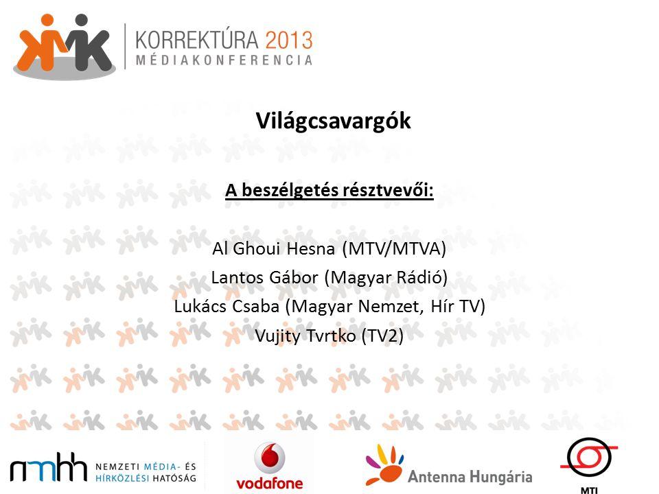 Világcsavargók A beszélgetés résztvevői: Al Ghoui Hesna (MTV/MTVA) Lantos Gábor (Magyar Rádió) Lukács Csaba (Magyar Nemzet, Hír TV) Vujity Tvrtko (TV2)