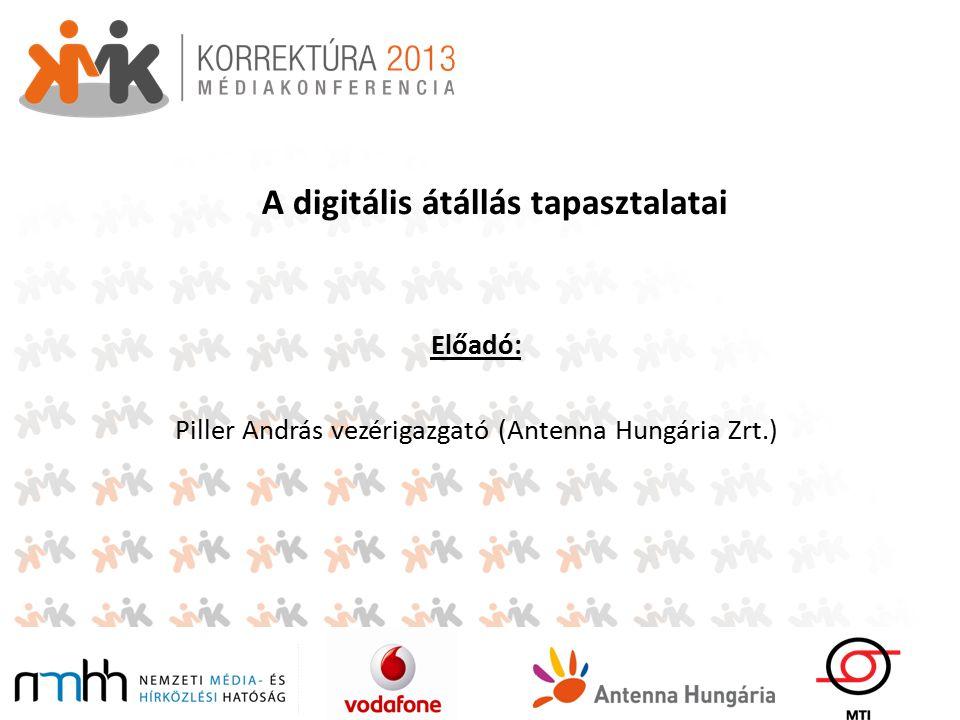 A digitális átállás tapasztalatai Előadó: Piller András vezérigazgató (Antenna Hungária Zrt.)