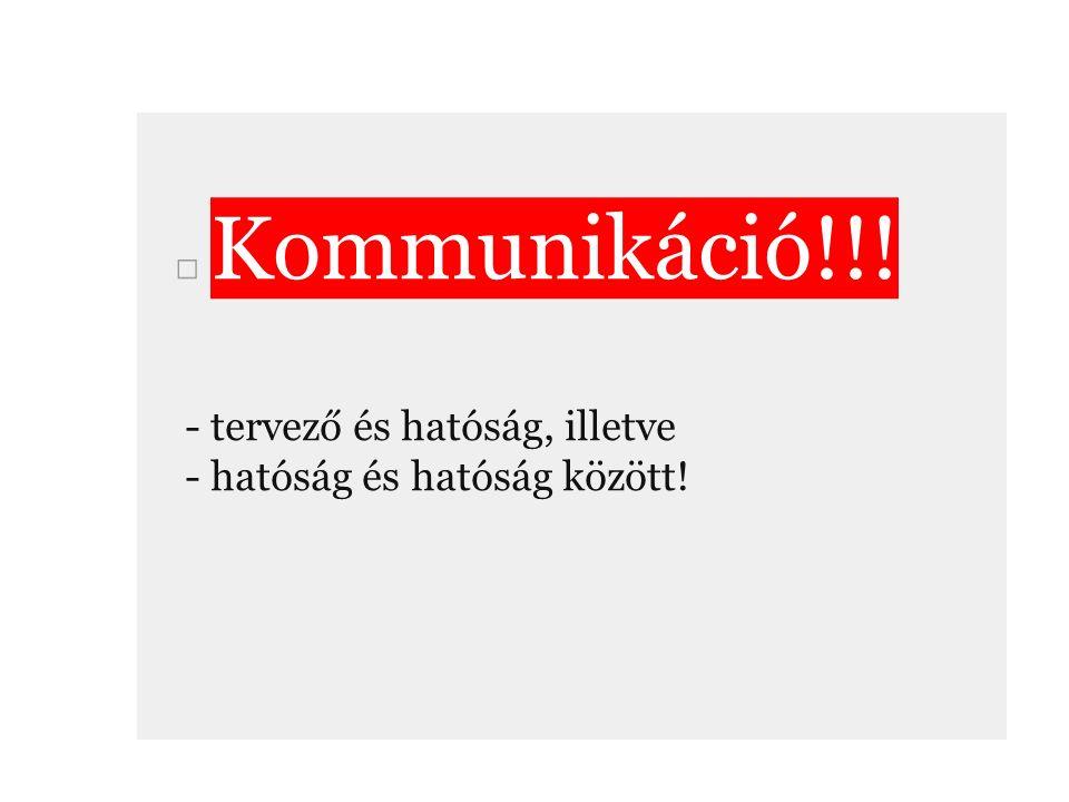□ Kommunikáció!!! - tervező és hatóság, illetve - hatóság és hatóság között!