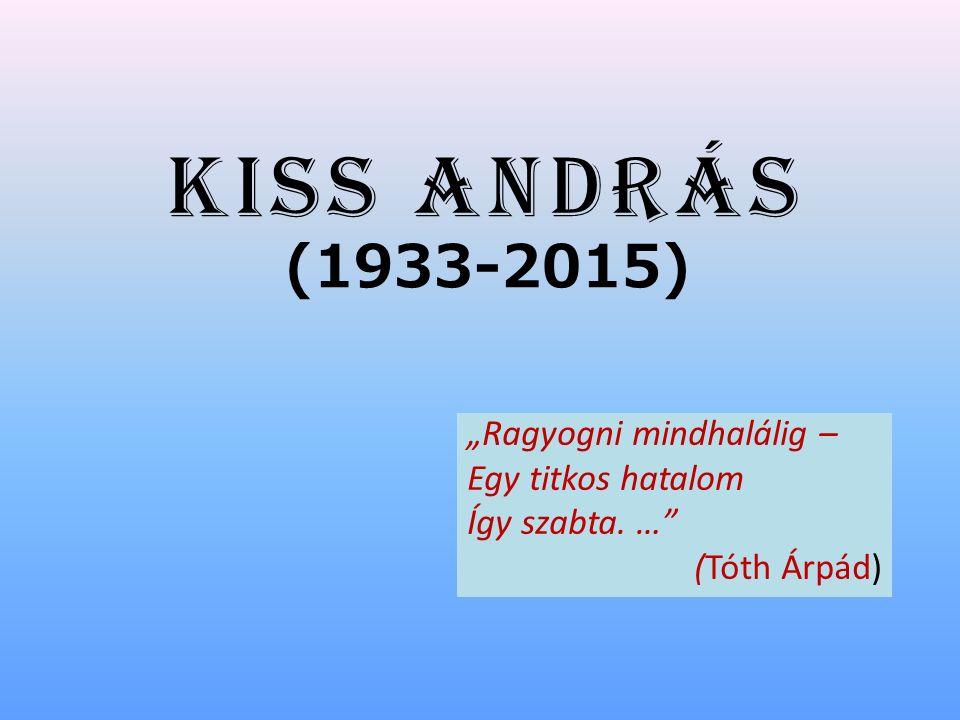 """Kiss András (1933-2015) """"Ragyogni mindhalálig – Egy titkos hatalom Így szabta. … (Tóth Árpád)"""
