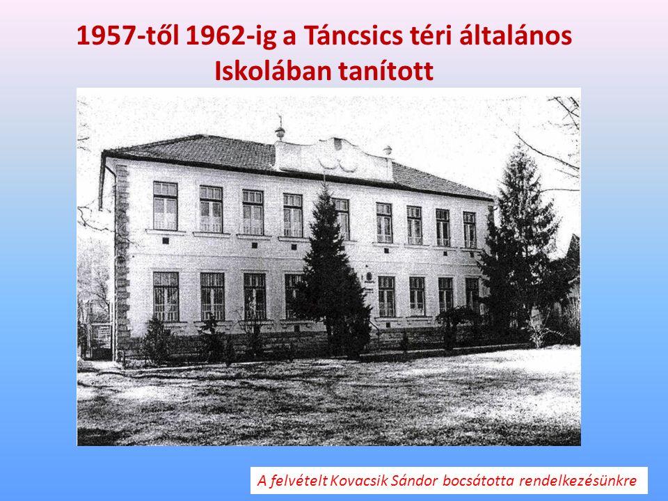 1957-től 1962-ig a Táncsics téri általános Iskolában tanított A felvételt Kovacsik Sándor bocsátotta rendelkezésünkre