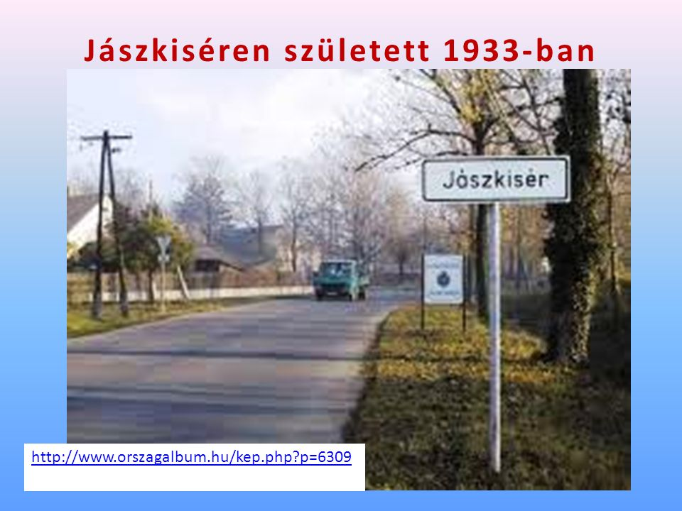 Jászkiséren született 1933-ban http://www.orszagalbum.hu/kep.php p=6309