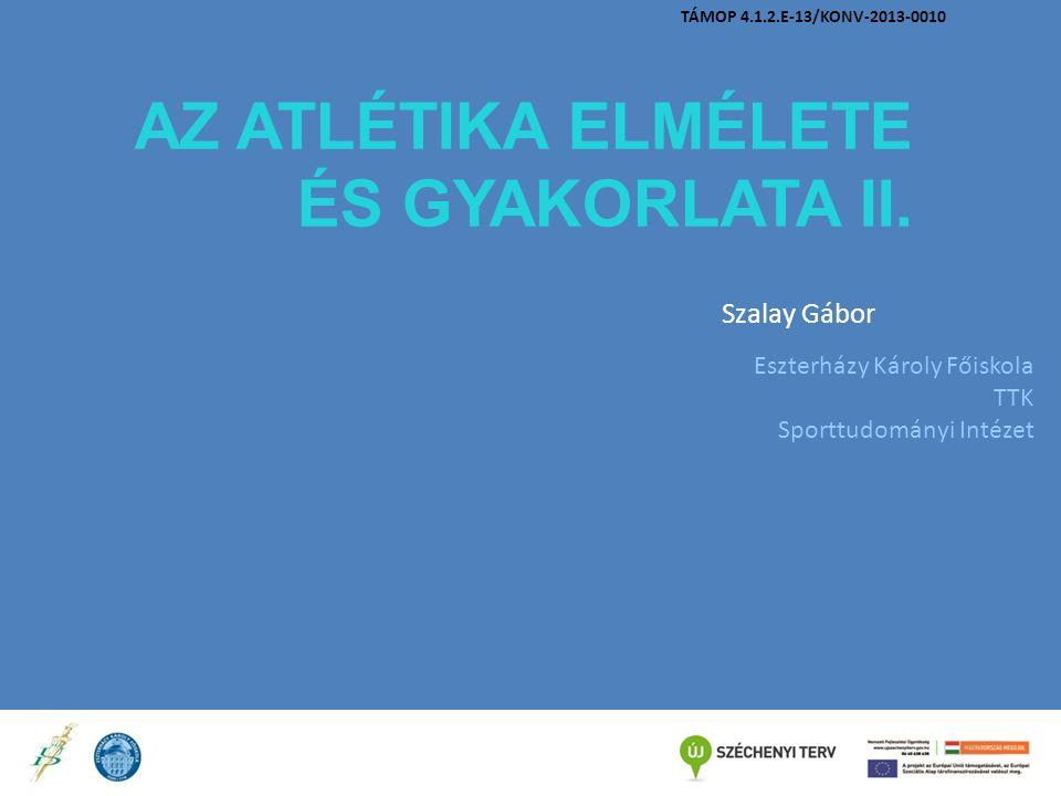 AZ ATLÉTIKA ELMÉLETE ÉS GYAKORLATA II. Szalay Gábor Eszterházy Károly Főiskola TTK Sporttudományi Intézet TÁMOP 4.1.2.E-13/KONV-2013-0010
