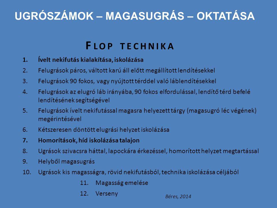 UGRÓSZÁMOK – MAGASUGRÁS – OKTATÁSA F LOP TECHNIKA 1.Ívelt nekifutás kialakítása, iskolázása 2.Felugrások páros, váltott karú áll előtt megállított len