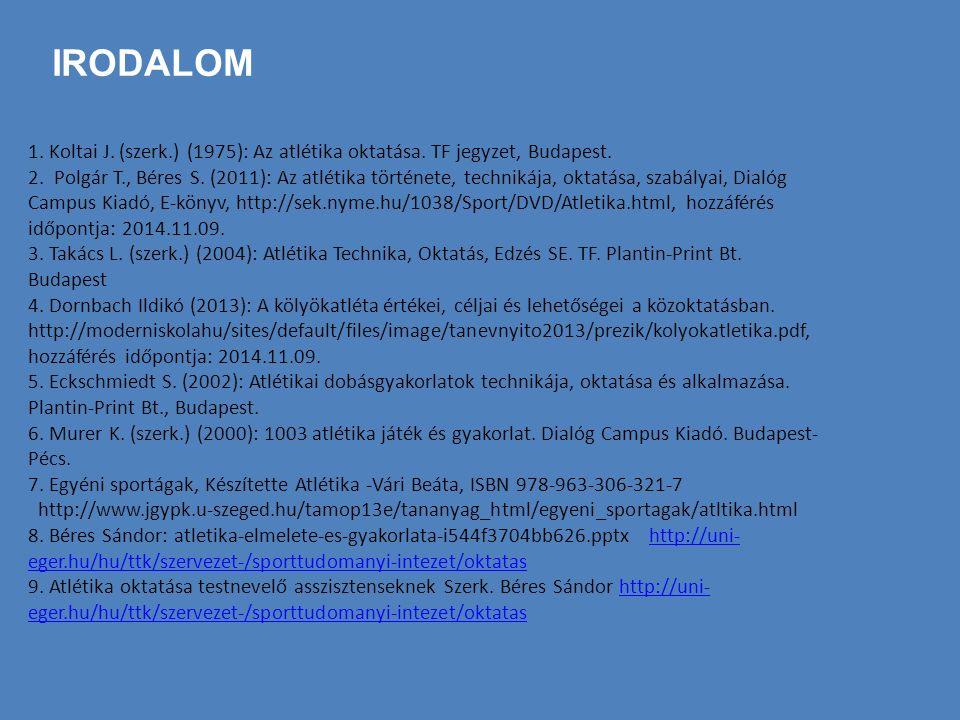IRODALOM 1. Koltai J. (szerk.) (1975): Az atlétika oktatása. TF jegyzet, Budapest. 2. Polgár T., Béres S. (2011): Az atlétika története, technikája, o