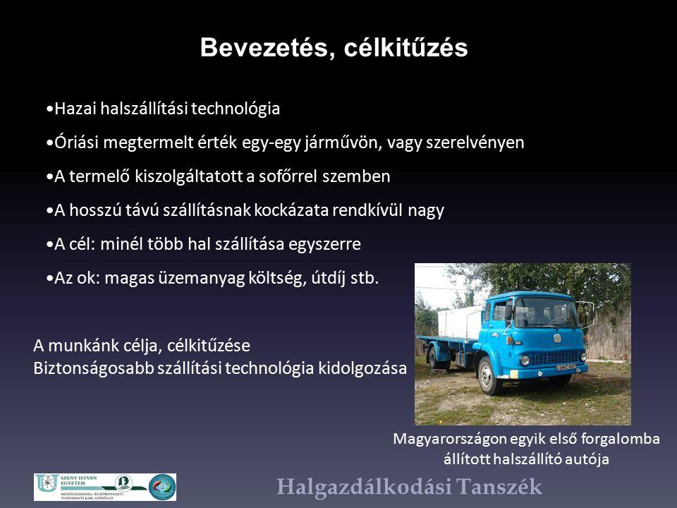 Halgazdálkodási Tanszék Bevezetés, célkitűzés Magyarországon egyik első forgalomba állított halszállító autója Hazai halszállítási technológia Óriási megtermelt érték egy-egy járművön, vagy szerelvényen A termelő kiszolgáltatott a sofőrrel szemben A hosszú távú szállításnak kockázata rendkívül nagy A cél: minél több hal szállítása egyszerre Az ok: magas üzemanyag költség, útdíj stb.
