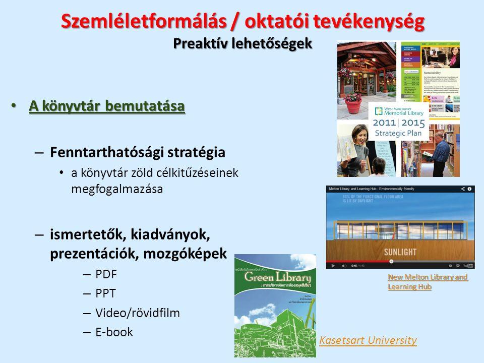 Szemléletformálás / oktatói tevékenység Preaktív lehetőségek A könyvtár bemutatása A könyvtár bemutatása – Fenntarthatósági stratégia a könyvtár zöld célkitűzéseinek megfogalmazása – ismertetők, kiadványok, prezentációk, mozgóképek – PDF – PPT – Video/rövidfilm – E-book Kasetsart University New Melton Library and New Melton Library and Learning Hub Learning Hub
