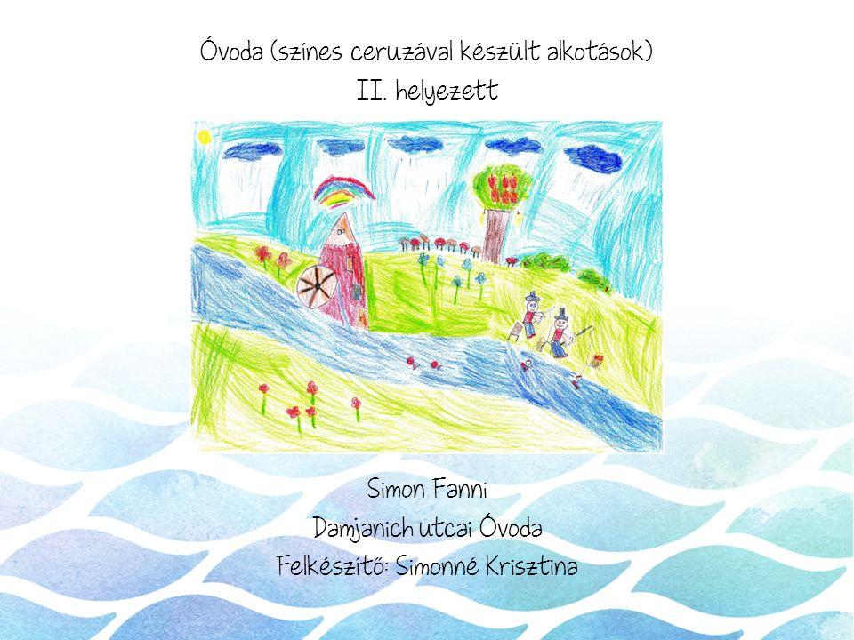 Óvoda (színes ceruzával készült alkotások) II. helyezett Simon Fanni Damjanich utcai Óvoda Felkészítő: Simonné Krisztina