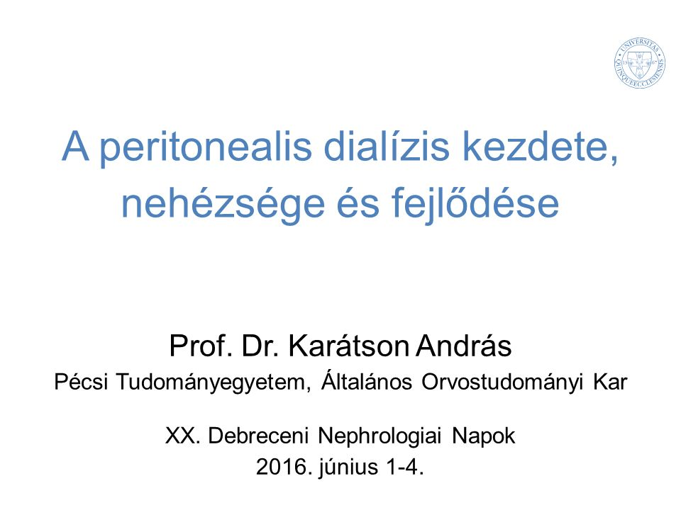 A peritonealis dialízis kezdete, nehézsége és fejlődése Prof. Dr. Karátson András Pécsi Tudományegyetem, Általános Orvostudományi Kar XX. Debreceni Ne