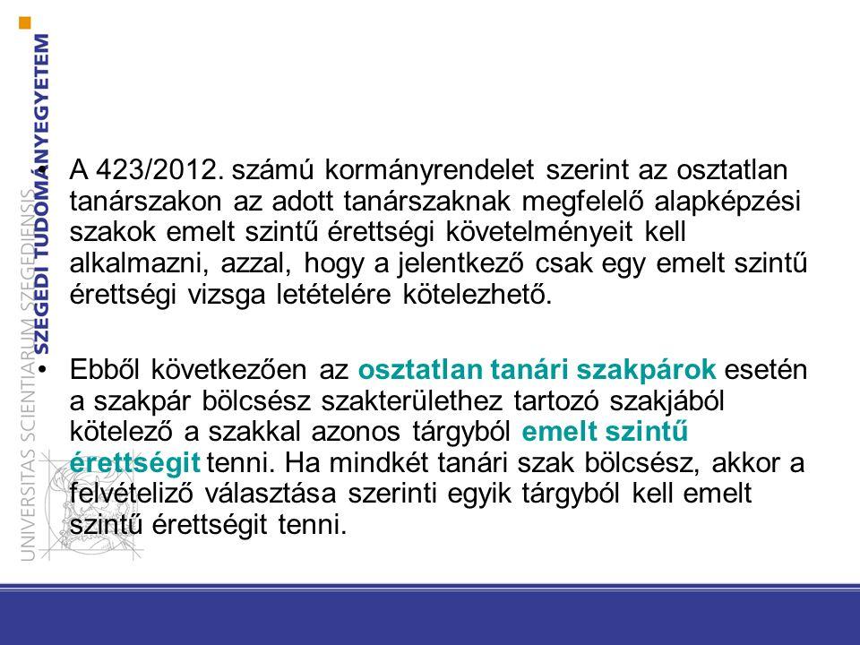 A 423/2012. számú kormányrendelet szerint az osztatlan tanárszakon az adott tanárszaknak megfelelő alapképzési szakok emelt szintű érettségi követelmé