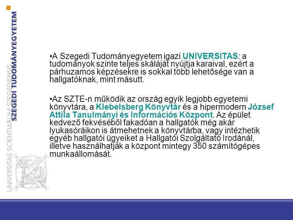 A Szegedi Tudományegyetem igazi UNIVERSITAS: a tudományok szinte teljes skáláját nyújtja karaival, ezért a párhuzamos képzésekre is sokkal több lehetősége van a hallgatóknak, mint másutt.