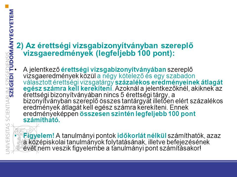 2) Az érettségi vizsgabizonyítványban szereplő vizsgaeredmények (legfeljebb 100 pont): A jelentkező érettségi vizsgabizonyítványában szereplő vizsgaer