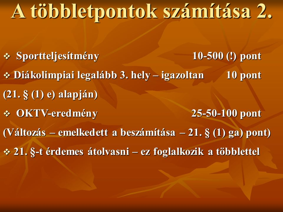 A többletpontok számítása 2.  Sportteljesítmény 10-500 (!) pont  Diákolimpiai legalább 3. hely – igazoltan 10 pont (21. § (1) e) alapján)  OKTV-ere