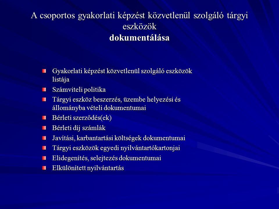 A csoportos gyakorlati képzést közvetlenül szolgáló tárgyi eszközök dokumentálása Gyakorlati képzést közvetlenül szolgáló eszközök listája Számviteli politika Tárgyi eszköz beszerzés, üzembe helyezési és állományba vételi dokumentumai Bérleti szerződés(ek) Bérleti díj számlák Javítási, karbantartási költségek dokumentumai Tárgyi eszközök egyedi nyilvántartókartonjai Elidegenítés, selejtezés dokumentumai Elkülönített nyilvántartás