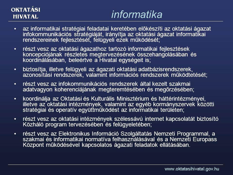 informatika az informatikai stratégiai feladatai keretében előkészíti az oktatási ágazat infokommunikációs stratégiáját, irányítja az oktatási ágazat informatikai rendszereinek fejlesztését, felügyeli ezek működését; részt vesz az oktatási ágazathoz tartozó informatikai fejlesztések koncepciójának részletes megtervezésének összehangolásában és koordinálásában, beleértve a Hivatal egységeit is; biztosítja, illetve felügyeli az ágazati oktatási adatbázisrendszerek, azonosítási rendszerek, valamint információs rendszerek működtetését; részt vesz az infokommunikációs rendszerek által kezelt szakmai adatvagyon koherenciájának megteremtésében és megőrzésében; koordinálja az Oktatási és Kulturális Minisztérium és háttérintézményei, illetve az oktatási intézmények, valamint az egyéb kormányszervek közötti stratégiai és operatív együttműködést az informatikai területen; részt vesz az oktatási intézmények szélessávú internet kapcsolatát biztosító Közháló program tervezésében és felügyeletében; részt vesz az Elektronikus Információ Szolgáltatás Nemzeti Programmal, a szakmai és informatikai normatíva felhasználásával és a Nemzeti Europass Központ működésével kapcsolatos ágazati feladatok ellátásában.