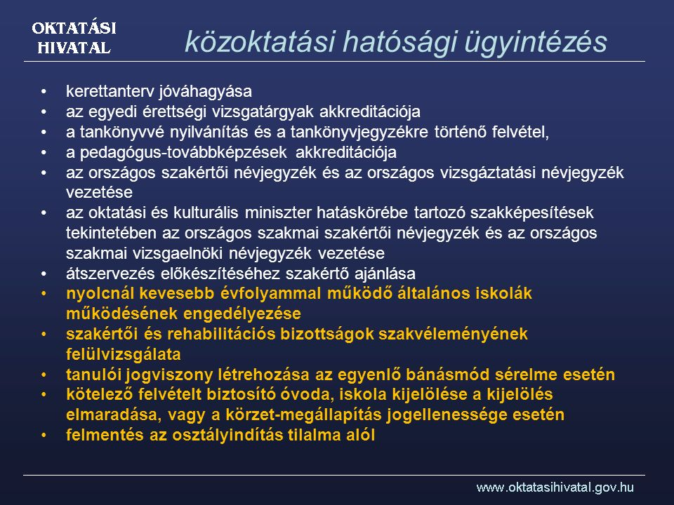 közoktatási hatósági ügyintézés kerettanterv jóváhagyása az egyedi érettségi vizsgatárgyak akkreditációja a tankönyvvé nyilvánítás és a tankönyvjegyzékre történő felvétel, a pedagógus-továbbképzések akkreditációja az országos szakértői névjegyzék és az országos vizsgáztatási névjegyzék vezetése az oktatási és kulturális miniszter hatáskörébe tartozó szakképesítések tekintetében az országos szakmai szakértői névjegyzék és az országos szakmai vizsgaelnöki névjegyzék vezetése átszervezés előkészítéséhez szakértő ajánlása nyolcnál kevesebb évfolyammal működő általános iskolák működésének engedélyezése szakértői és rehabilitációs bizottságok szakvéleményének felülvizsgálata tanulói jogviszony létrehozása az egyenlő bánásmód sérelme esetén kötelező felvételt biztosító óvoda, iskola kijelölése a kijelölés elmaradása, vagy a körzet-megállapítás jogellenessége esetén felmentés az osztályindítás tilalma alól