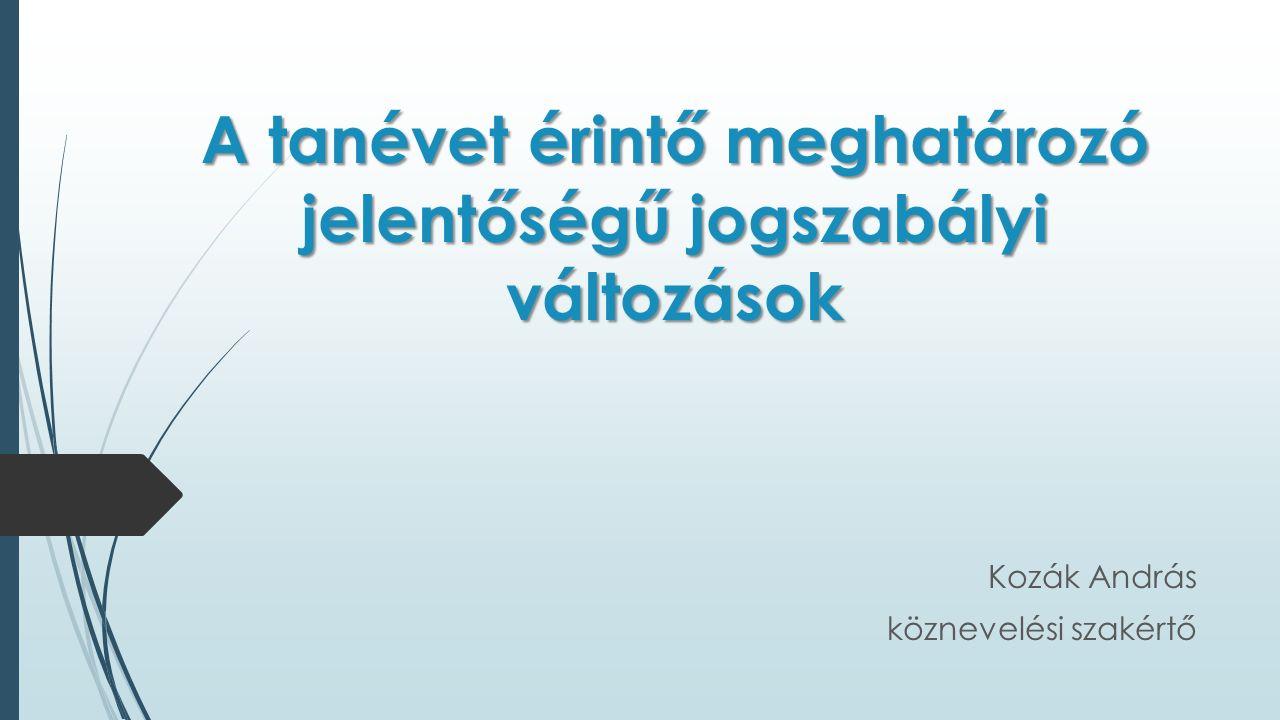 A tanévet érintő meghatározó jelentőségű jogszabályi változások Kozák András köznevelési szakértő