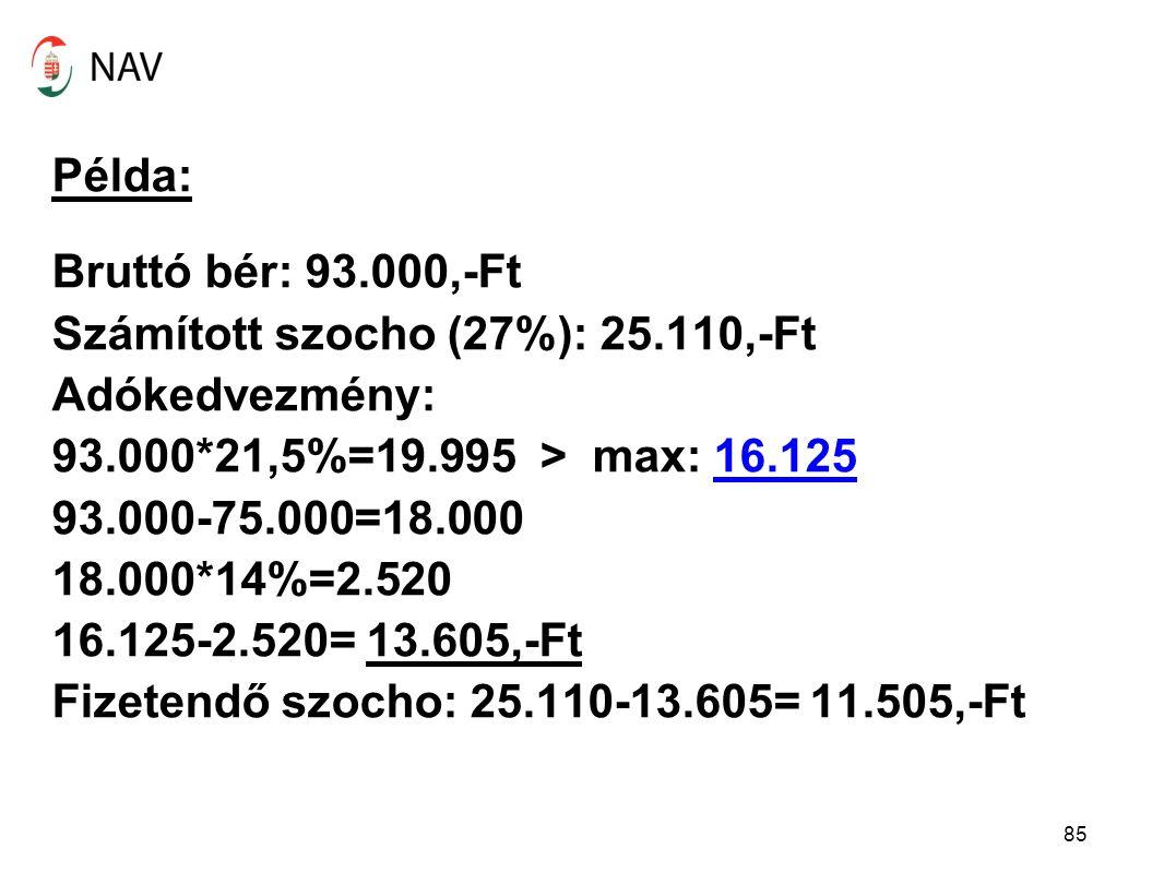 Példa: Bruttó bér: 93.000,-Ft Számított szocho (27%): 25.110,-Ft Adókedvezmény: 93.000*21,5%=19.995 > max: 16.125 93.000-75.000=18.000 18.000*14%=2.520 16.125-2.520= 13.605,-Ft Fizetendő szocho: 25.110-13.605= 11.505,-Ft 85
