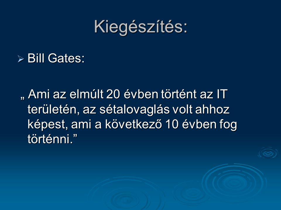 """Kiegészítés:  Bill Gates: """" Ami az elmúlt 20 évben történt az IT területén, az sétalovaglás volt ahhoz képest, ami a következő 10 évben fog történni. """" Ami az elmúlt 20 évben történt az IT területén, az sétalovaglás volt ahhoz képest, ami a következő 10 évben fog történni."""