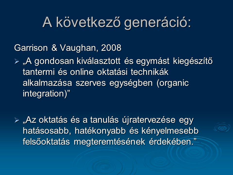 """A következő generáció: Garrison & Vaughan, 2008  """"A gondosan kiválasztott és egymást kiegészítő tantermi és online oktatási technikák alkalmazása szerves egységben (organic integration)  """"Az oktatás és a tanulás újratervezése egy hatásosabb, hatékonyabb és kényelmesebb felsőoktatás megteremtésének érdekében."""