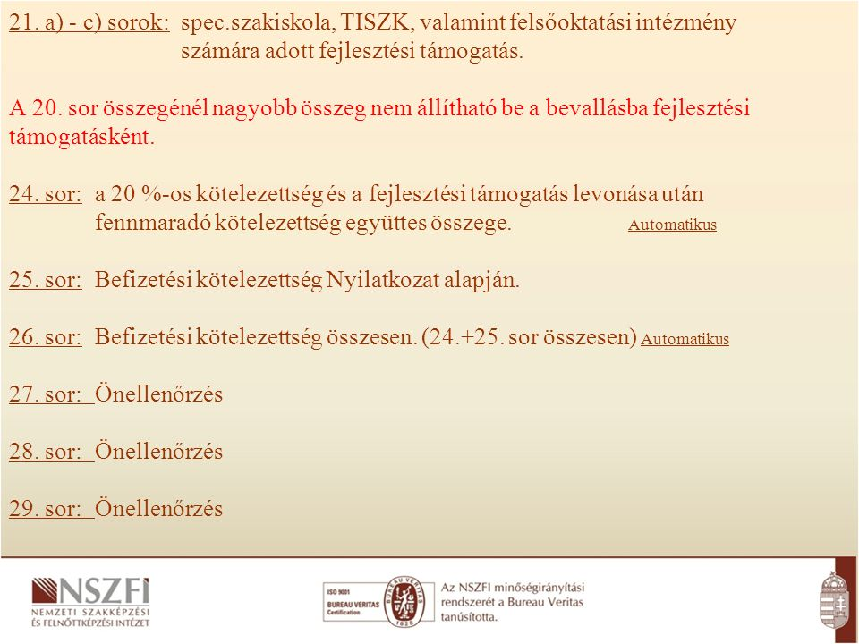 21. a) - c) sorok: spec.szakiskola, TISZK, valamint felsőoktatási intézmény számára adott fejlesztési támogatás. A 20. sor összegénél nagyobb összeg n
