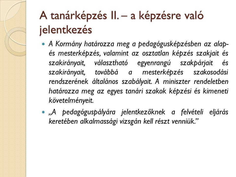 A tanárképzés II. – a képzésre való jelentkezés A Kormány határozza meg a pedagógusképzésben az alap- és mesterképzés, valamint az osztatlan képzés sz